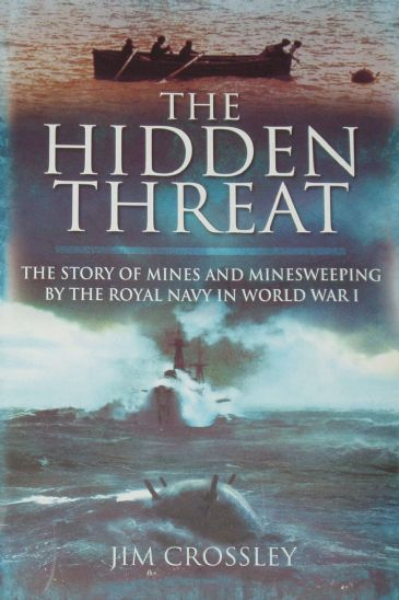 The Hidden Threat - The Story of Mines and Minesweeping by the Royal Navy in World War 1, by Jim Crossley